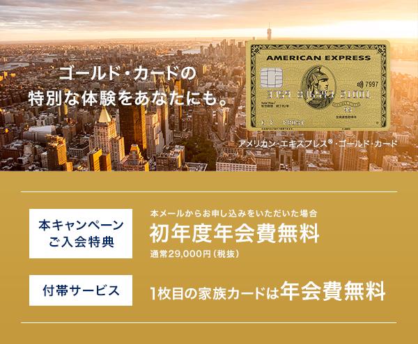 ゴールド・カードの特別な体験をあなたにも。 ご入会特典 初年度年会費無料 しかもゴールド・カードなら 1枚目の家族カードは年会費無料