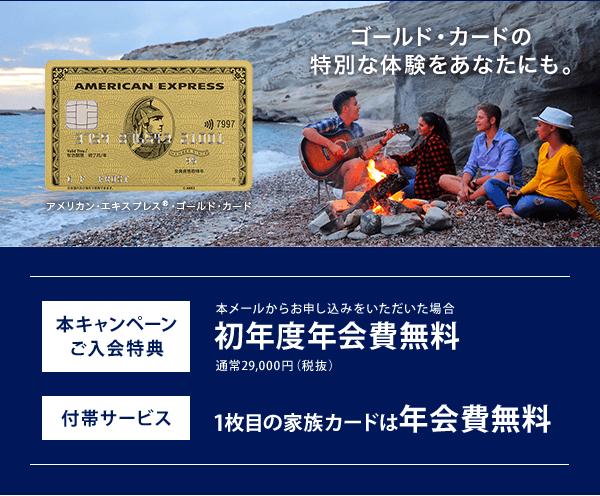 ゴールド・カードの特別な体験をあなたにも。 本キャンペーンご入会特典 本メールからお申し込みをいただいた場合 初年度年会費無料 通常29,000円(税抜) 付帯サービス 1枚目の家族カードは年会費無料